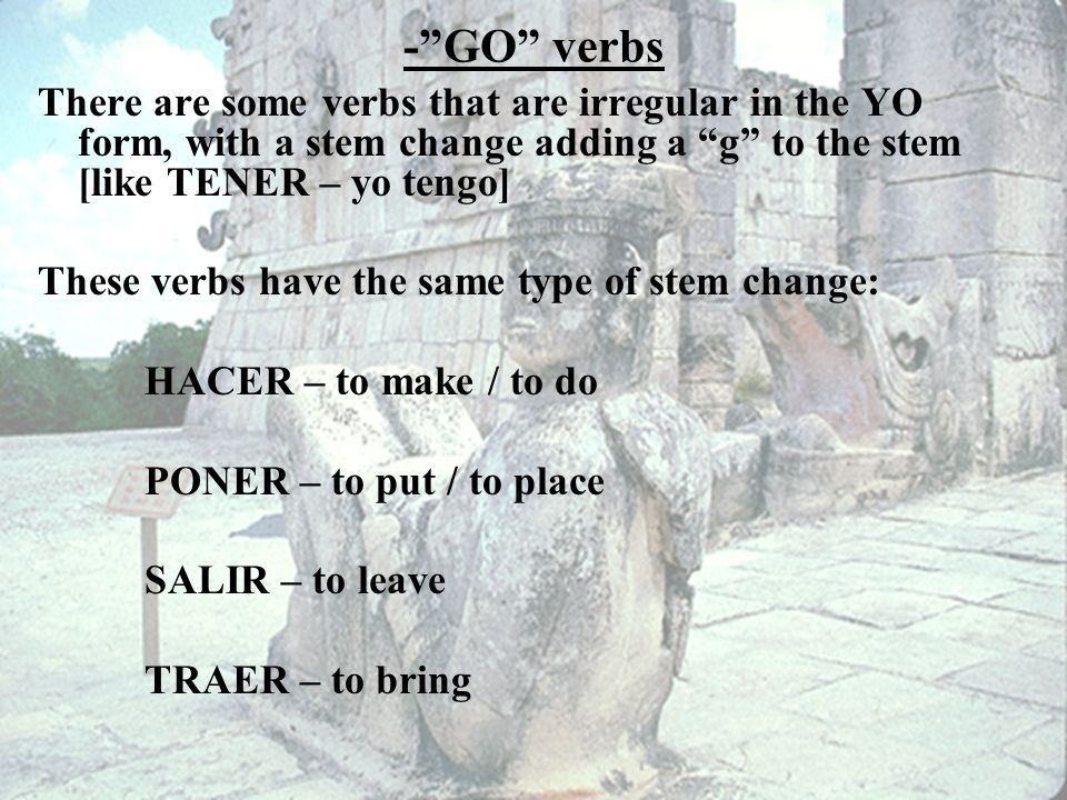 - GO verbs There are some verbs that are irregular in the YO form, with a stem change adding a g to the stem [like TENER – yo tengo]